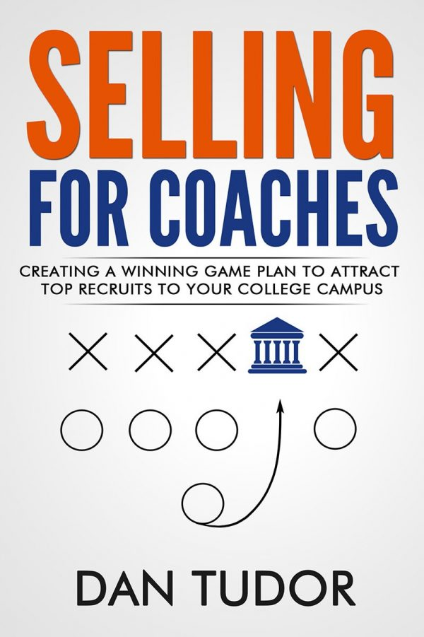 SELLING FOR COACHES: Advanced Recruiting for College Coaches by Dan Tudor